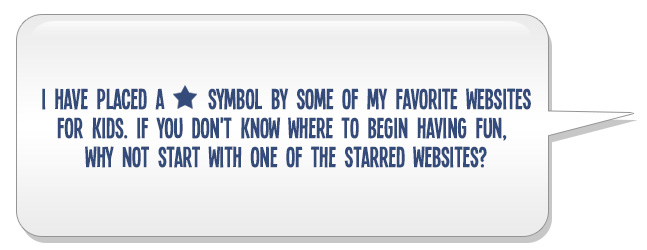 I have placed a ✮ symbol by some of my favorite websites for kids. If you don't know where to begin having fun, why not start with one of the starred websites?